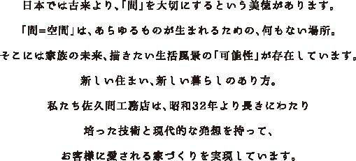 日本では古来より、「間」を大切にするという美徳があります。「間=空間」は、あらゆるものが生まれるための、何もない場所。そこには家族の未来、描きたい生活風景の「可能性」が存在しています。新しい住まい、新しい暮らしのあり方。私たち佐久間工務店は、昭和32年より長きにわたり培った技術と現代的な発想を持って、お客様に愛される家づくりを実現しています。